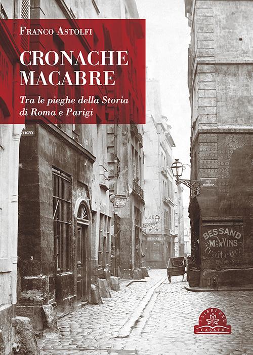 CRONACHE MACABRE. Tra le pieghe della Storia di Roma e Parigi